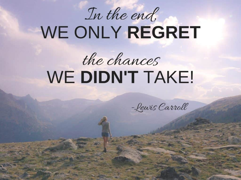 In the end, we only regret the chances we didn't take!